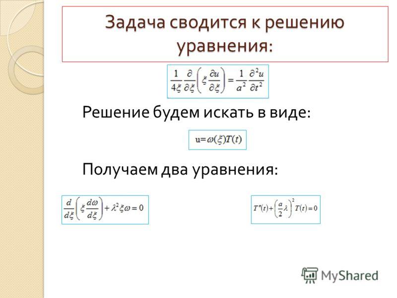 Задача сводится к решению уравнения : Решение будем искать в виде : Получаем два уравнения :