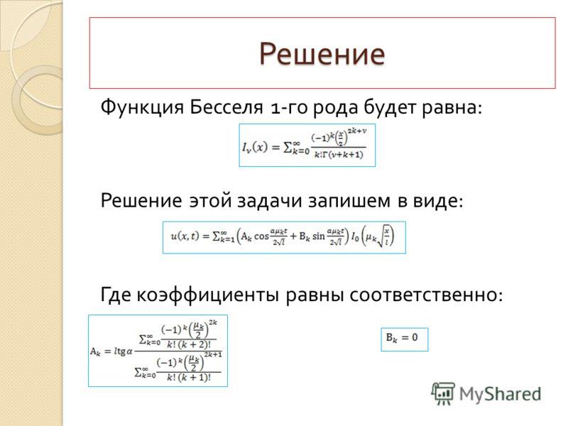 Решение Функция Бесселя 1- го рода будет равна : Решение этой задачи запишем в виде : Где коэффициенты равны соответственно :