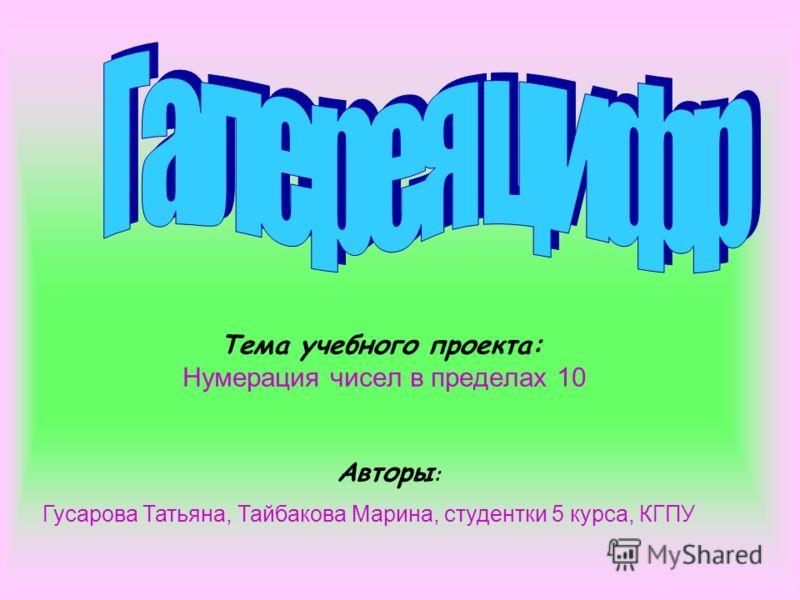 Тема учебного проекта: Нумерация чисел в пределах 10 Авторы : Гусарова Татьяна, Тайбакова Марина, студентки 5 курса, КГПУ