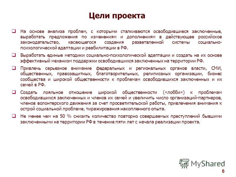 Цели проекта 6 На основе анализа проблем, с которыми сталкиваются освободившиеся заключенные, выработать предложения по изменениям и дополнениям в действующее российское законодательство, касающегося создания разветвленной системы социально- психолог