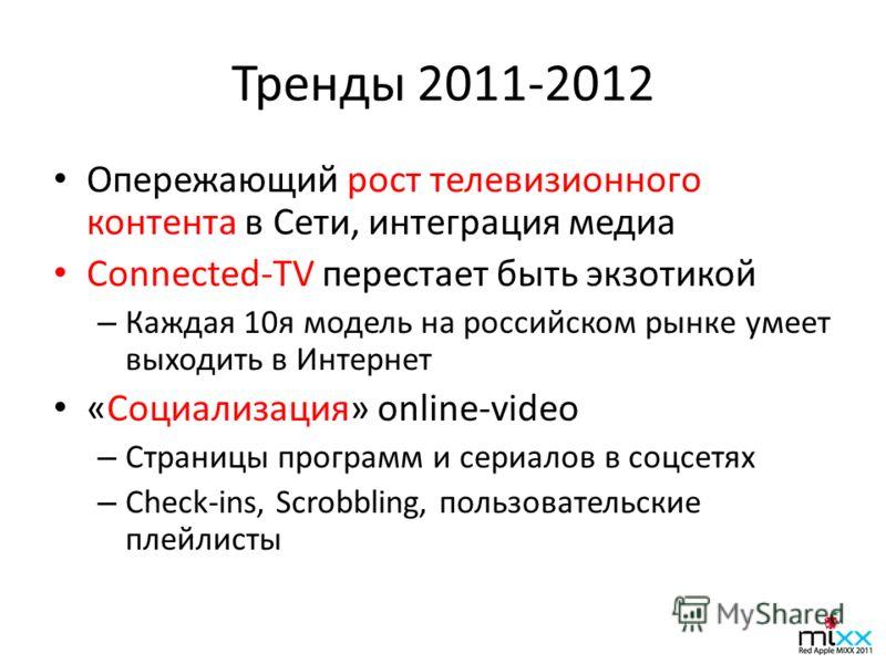 Тренды 2011-2012 Опережающий рост телевизионного контента в Сети, интеграция медиа Connected-TV перестает быть экзотикой – Каждая 10я модель на российском рынке умеет выходить в Интернет «Социализация» online-video – Страницы программ и сериалов в со