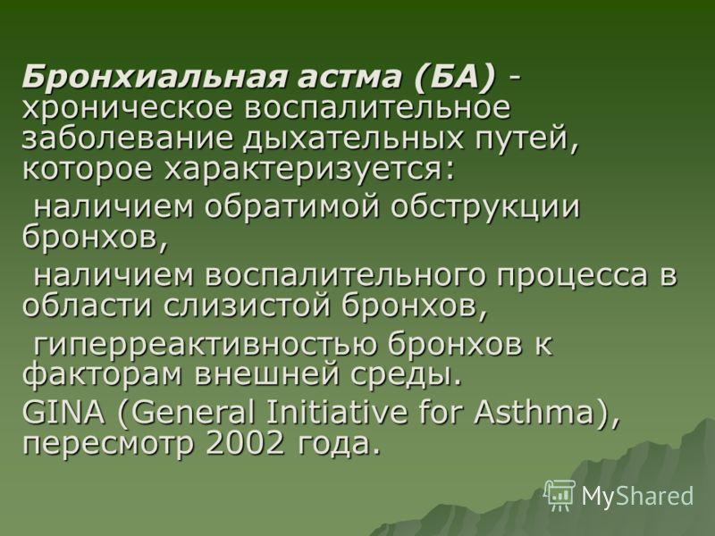 Бронхиальная астма (БА) - хроническое воспалительное заболевание дыхательных путей, которое характеризуется:  наличием обратимой обструкции бронхов,  наличием воспалительного процесса в области слизистой бронхов,  гиперреактивностью бронхов к факт