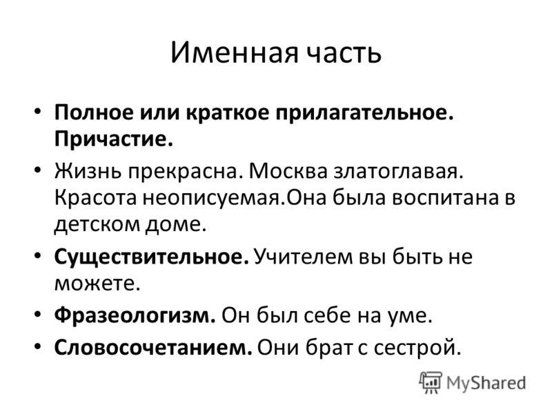 Именная часть Полное или краткое прилагательное. Причастие. Жизнь прекрасна. Москва златоглавая. Красота неописуемая.Она была воспитана в детском доме. Существительное. Учителем вы быть не можете. Фразеологизм. Он был себе на уме. Словосочетанием. Он