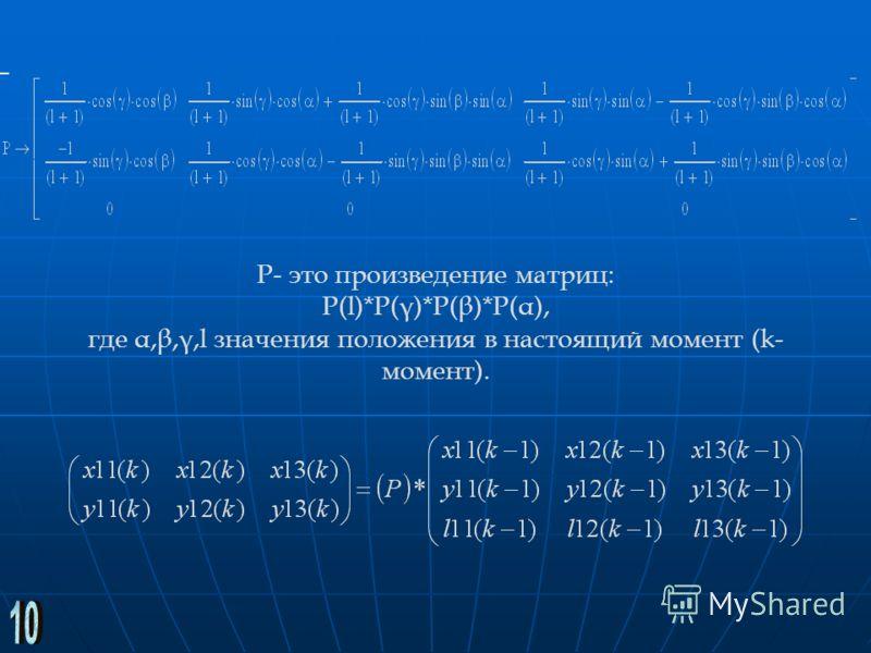 P- это произведение матриц: P(l)*P(γ)*P(β)*P(α), где α,β,γ,l значения положения в настоящий момент (k- момент).
