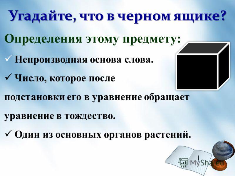 Угадайте, что в черном ящике? Определения этому предмету: Непроизводная основа слова. Число, которое после подстановки его в уравнение обращает уравнение в тождество. Один из основных органов растений.