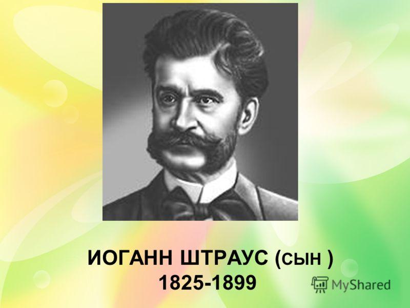 ИОГАНН ШТРАУС ( СЫН ) 1825-1899