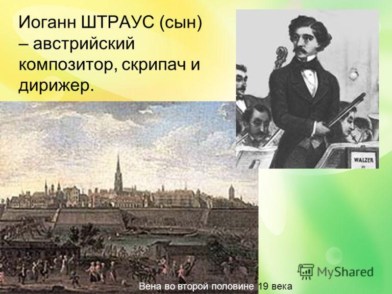 Иоганн ШТРАУС (сын) – австрийский композитор, скрипач и дирижер. Вена во второй половине 19 века