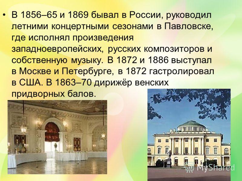 В 1856–65 и 1869 бывал в России, руководил летними концертными сезонами в Павловске, где исполнял произведения западноевропейских, русских композиторов и собственную музыку. В 1872 и 1886 выступал в Москве и Петербурге, в 1872 гастролировал в США. В