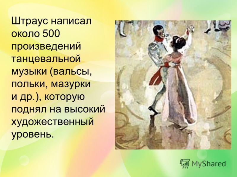 Штраус написал около 500 произведений танцевальной музыки (вальсы, польки, мазурки и др.), которую поднял на высокий художественный уровень.