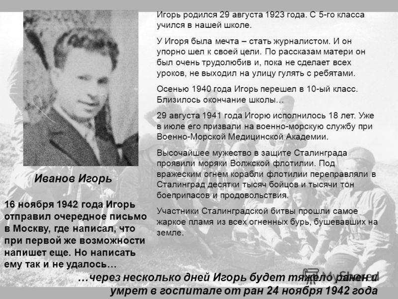 Иванов Игорь Игорь родился 29 августа 1923 года. С 5-го класса учился в нашей школе. У Игоря была мечта – стать журналистом. И он упорно шел к своей цели. По рассказам матери он был очень трудолюбив и, пока не сделает всех уроков, не выходил на улицу