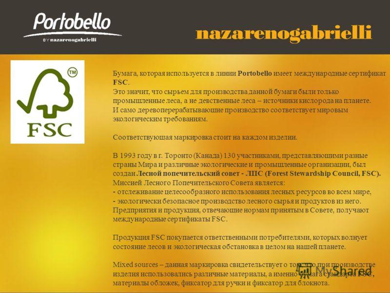Бумага, которая используется в линии Portobello имеет международные сертификат FSC. Это значит, что сырьем для производства данной бумаги были только промышленные леса, а не девственные леса – источники кислорода на планете. И само деревоперерабатыва