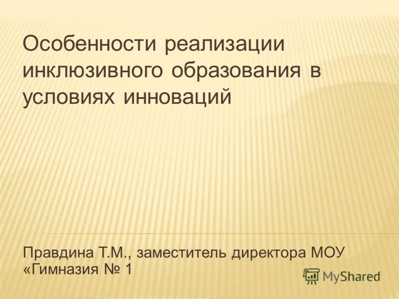 Правдина Т.М., заместитель директора МОУ «Гимназия 1 Особенности реализации инклюзивного образования в условиях инноваций