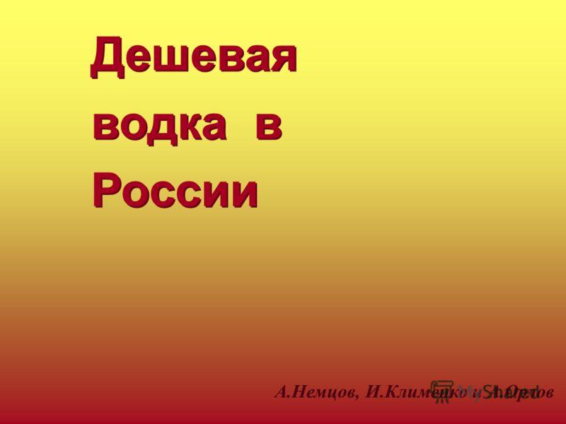 Дешевая водка в России Дешевая водка в России А.Немцов, И.Клименко и А.Орлов