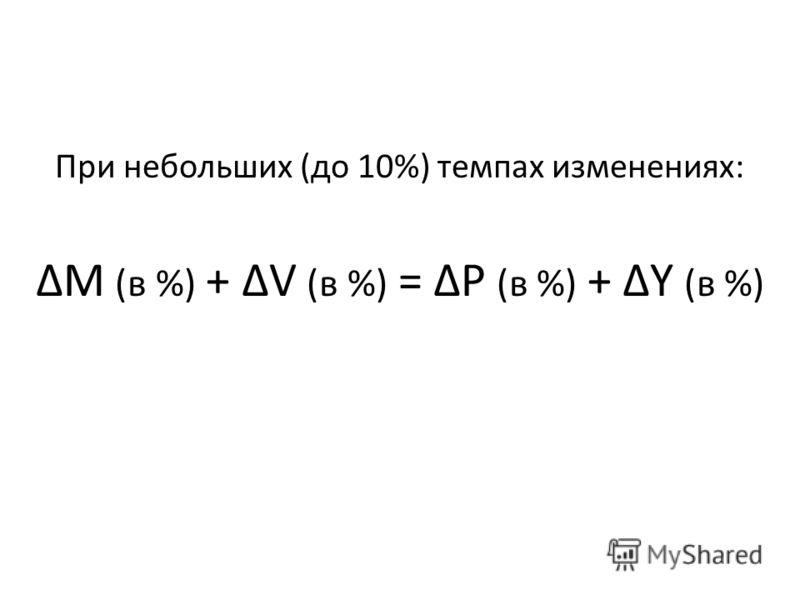 При небольших (до 10%) темпах изменениях: ΔM (в %) + ΔV (в %) = ΔP (в %) + ΔY (в %)
