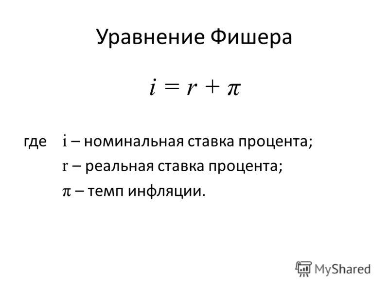 Уравнение Фишера i = r + π где i – номинальная ставка процента; r – реальная ставка процента; π – темп инфляции.