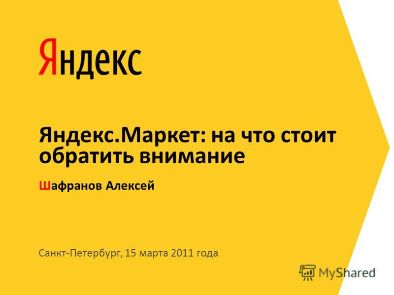 Санкт-Петербург, 15 марта 2011 года Шафранов Алексей Яндекс.Маркет: на что стоит обратить внимание
