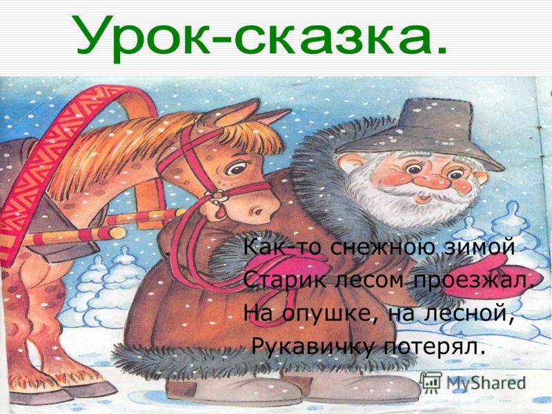 Как-то снежною зимой Старик лесом проезжал. На опушке, на лесной, Рукавичку потерял.