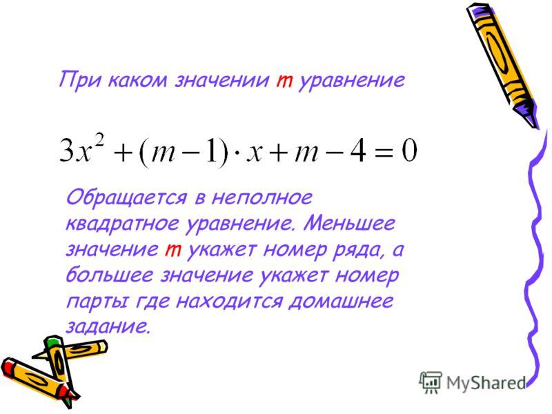 При каком значении m уравнение Обращается в неполное квадратное уравнение. Меньшее значение m укажет номер ряда, а большее значение укажет номер парты где находится домашнее задание.