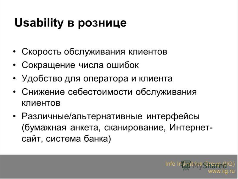 Info Industries Group (IIG) www.iig.ru Usability в рознице Скорость обслуживания клиентов Сокращение числа ошибок Удобство для оператора и клиента Снижение себестоимости обслуживания клиентов Различные/альтернативные интерфейсы (бумажная анкета, скан