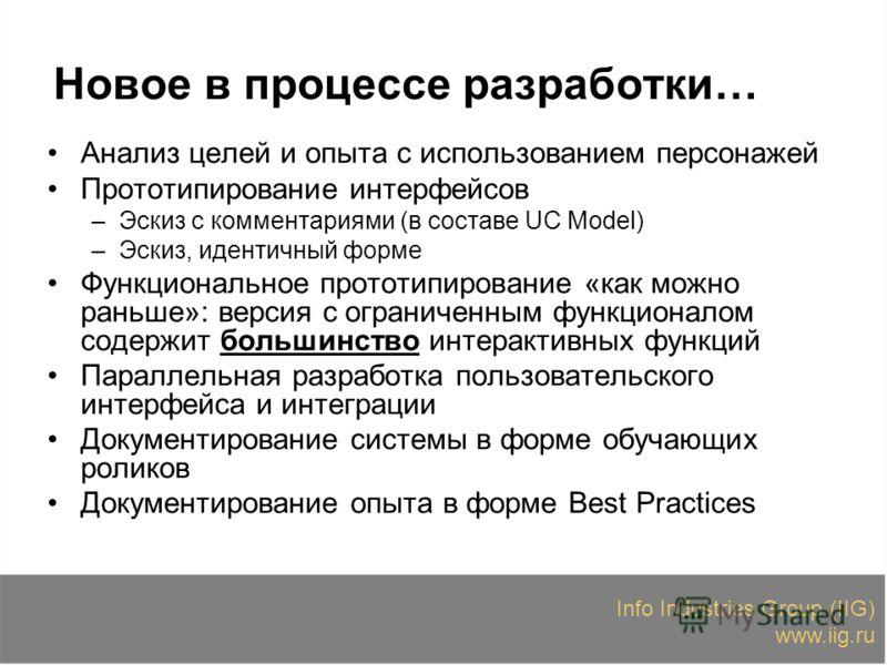 Info Industries Group (IIG) www.iig.ru Новое в процессе разработки… Анализ целей и опыта с использованием персонажей Прототипирование интерфейсов –Эскиз с комментариями (в составе UC Model) –Эскиз, идентичный форме Функциональное прототипирование «ка
