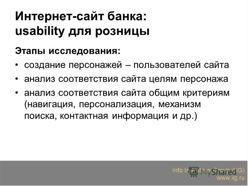 Info Industries Group (IIG) www.iig.ru Интернет-сайт банка: usability для розницы Этапы исследования: создание персонажей – пользователей сайта анализ соответствия сайта целям персонажа анализ соответствия сайта общим критериям (навигация, персонализ