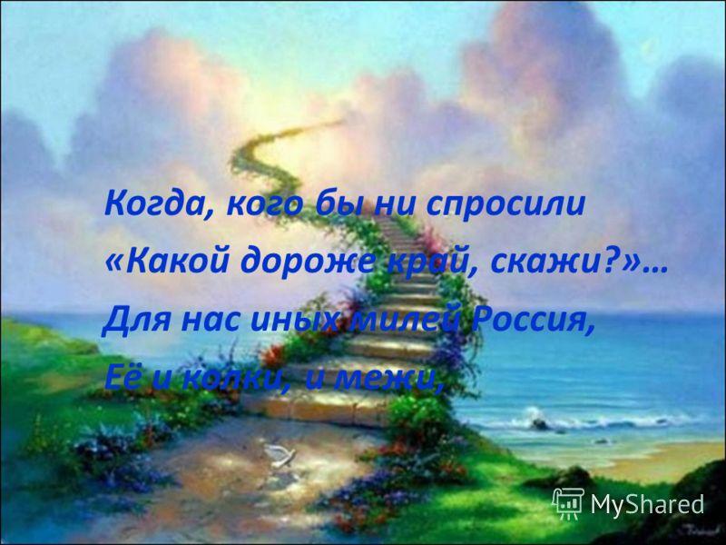 Когда, кого бы ни спросили «Какой дороже край, скажи?»… Для нас иных милей Россия, Её и колки, и межи,