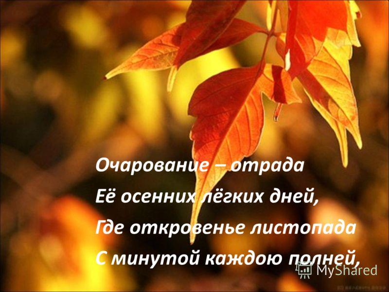 Очарование – отрада Её осенних лёгких дней, Где откровенье листопада С минутой каждою полней,