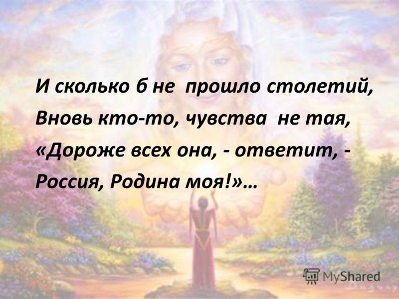 И сколько б не прошло столетий, Вновь кто-то, чувства не тая, «Дороже всех она, - ответит, - Россия, Родина моя!»…