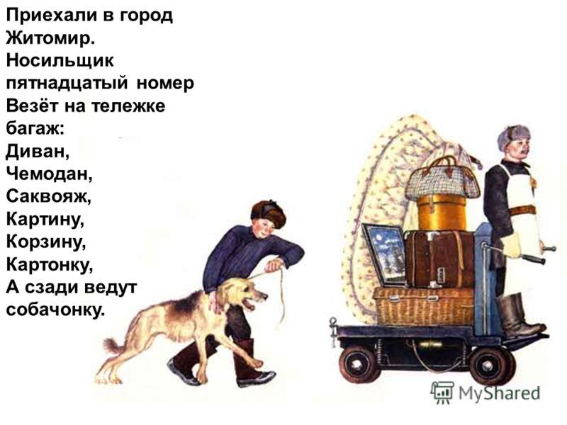 Приехали в город Житомир. Носильщик пятнадцатый номер Везёт на тележке багаж: Диван, Чемодан, Саквояж, Картину, Корзину, Картонку, А сзади ведут собачонку.