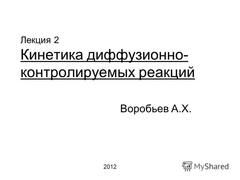 Лекция 2 Кинетика диффузионно- контролируемых реакций Воробьев А.Х. 2012