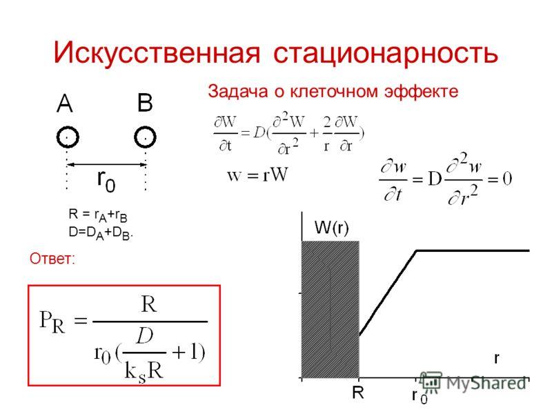 Искусственная стационарность Задача о клеточном эффекте R = r A +r B D=DA+DB.D=DA+DB. Ответ: