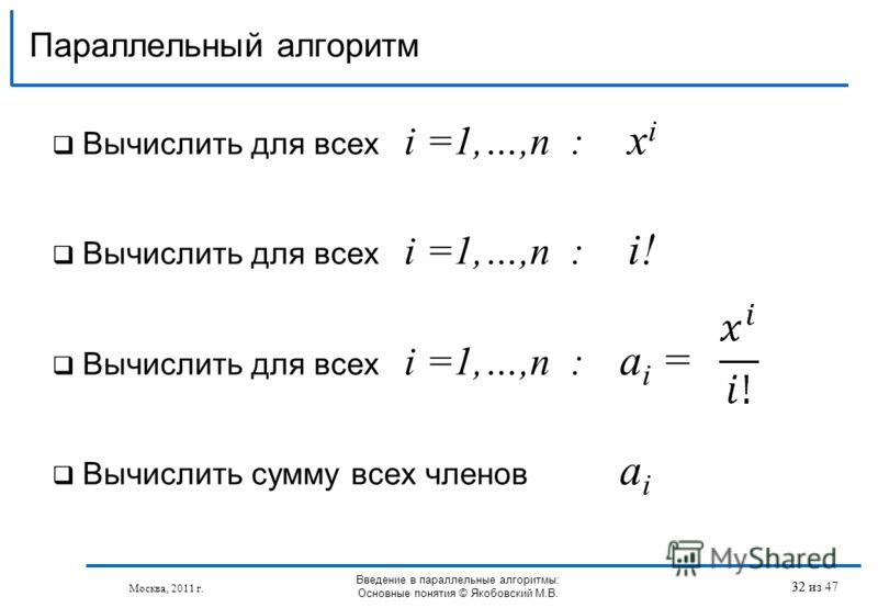Параллельный алгоритм Вычислить для всех i =1,…,n : x i Вычислить для всех i =1,…,n : i! Вычислить для всех i =1,…,n : a i = Вычислить сумму всех членов a i 32 Москва, 2011 г. Введение в параллельные алгоритмы: Основные понятия © Якобовский М.В. 32 и