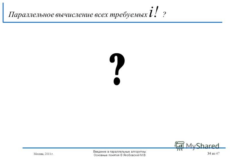 Параллельное вычисление всех требуемых i! ? 34 ? Москва, 2011 г. Введение в параллельные алгоритмы: Основные понятия © Якобовский М.В. 34 из 47