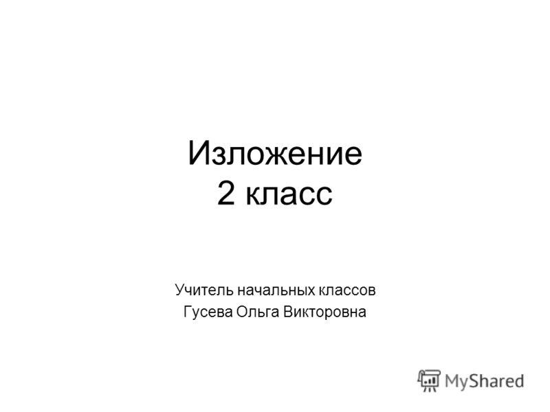 Изложение 2 класс Учитель начальных классов Гусева Ольга Викторовна