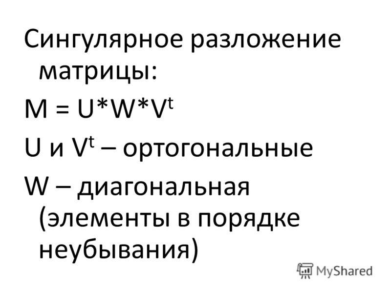 Сингулярное разложение матрицы: M = U*W*V t U и V t – ортогональные W – диагональная (элементы в порядке неубывания)