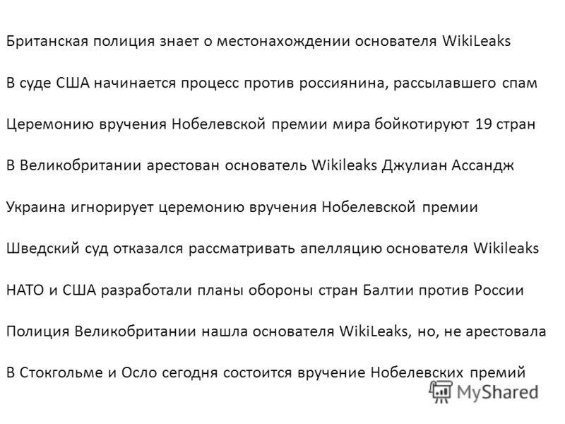 Британская полиция знает о местонахождении основателя WikiLeaks В суде США начинается процесс против россиянина, рассылавшего спам Церемонию вручения Нобелевской премии мира бойкотируют 19 стран В Великобритании арестован основатель Wikileaks Джулиан