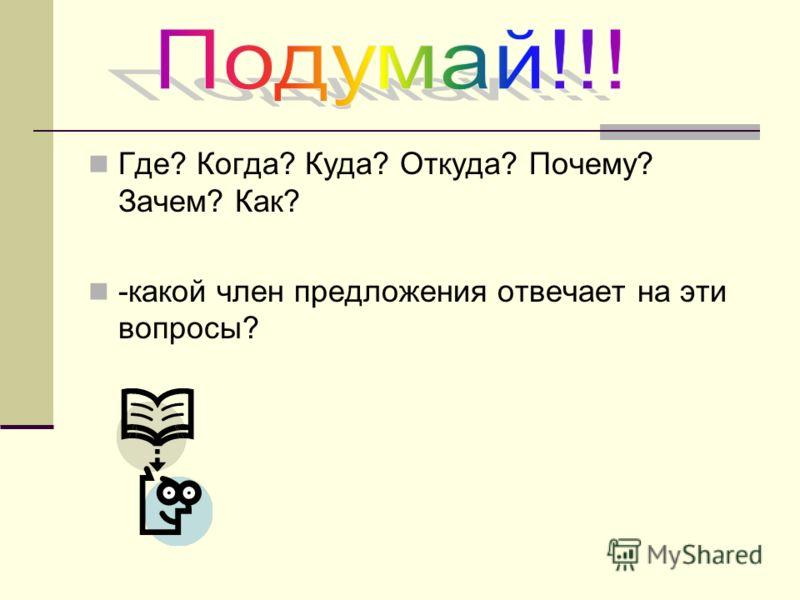 Где? Когда? Куда? Откуда? Почему? Зачем? Как? -какой член предложения отвечает на эти вопросы?
