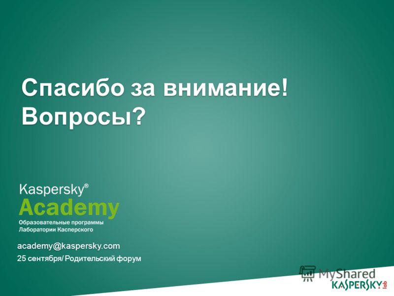 Спасибо за внимание! Вопросы? 25 сентября/ Родительский форум academy@kaspersky.com