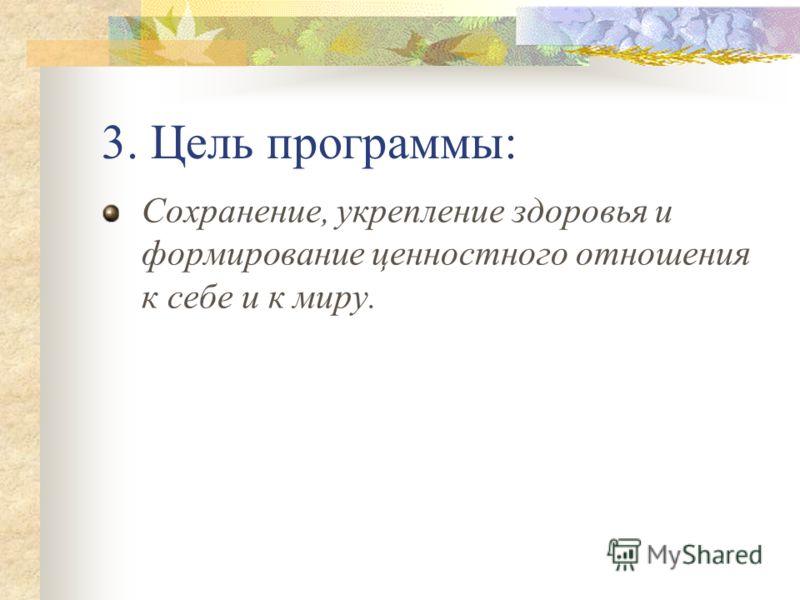3. Цель программы: Сохранение, укрепление здоровья и формирование ценностного отношения к себе и к миру.