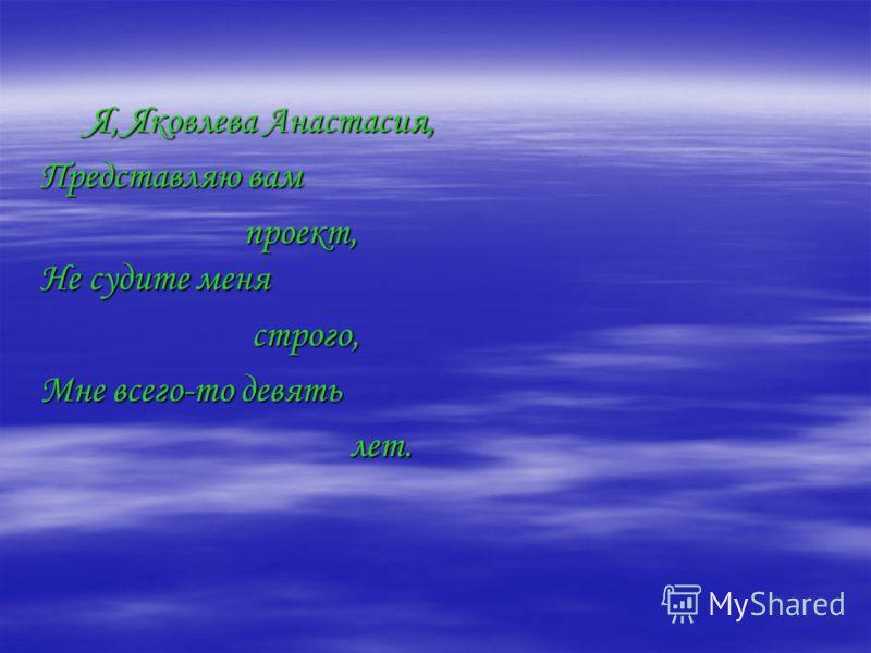 Я, Яковлева Анастасия, Представляю вам проект, Не судите меня строго, Мне всего-то девять лет.