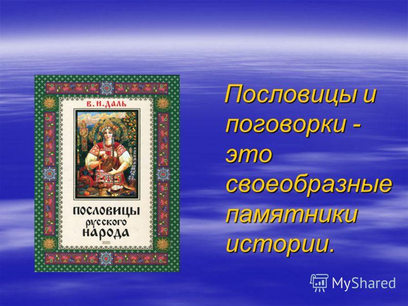 Пословицы и поговорки - это своеобразные памятники истории. Пословицы и поговорки - это своеобразные памятники истории.