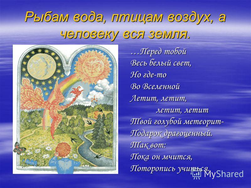 Рыбам вода, птицам воздух, а человеку вся земля. …Перед тобой Весь белый свет, Но где-то Во Вселенной Летит, летит, летит, летит Твой голубой метеорит- Подарок драгоценный. Так вот: Пока он мчится, Поторопись учиться.