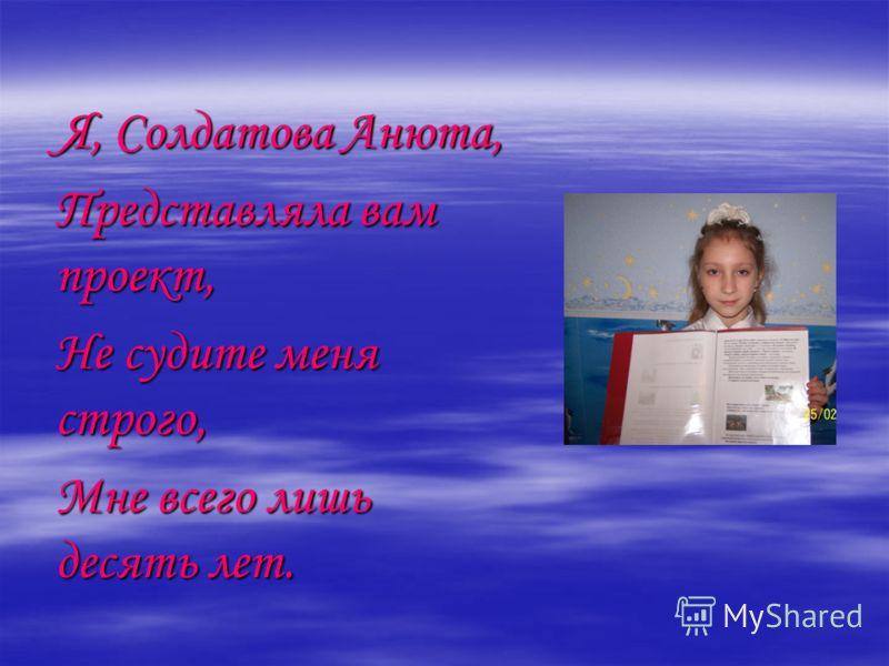 Я, Солдатова Анюта, Представляла вам проект, Не судите меня строго, Мне всего лишь десять лет.