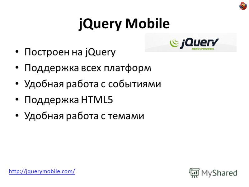 jQuery Mobile Построен на jQuery Поддержка всех платформ Удобная работа с событиями Поддержка HTML5 Удобная работа с темами http://jquerymobile.com/