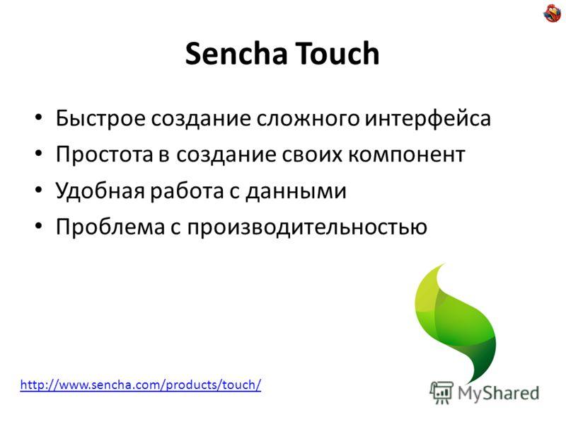 Sencha Touch Быстрое создание сложного интерфейса Простота в создание своих компонент Удобная работа с данными Проблема с производительностью http://www.sencha.com/products/touch/