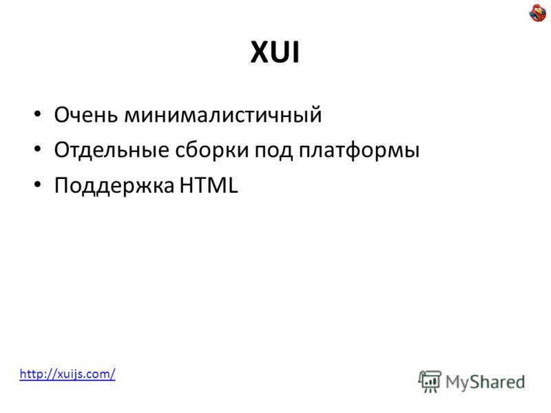 XUI Очень минималистичный Отдельные сборки под платформы Поддержка HTML http://xuijs.com/