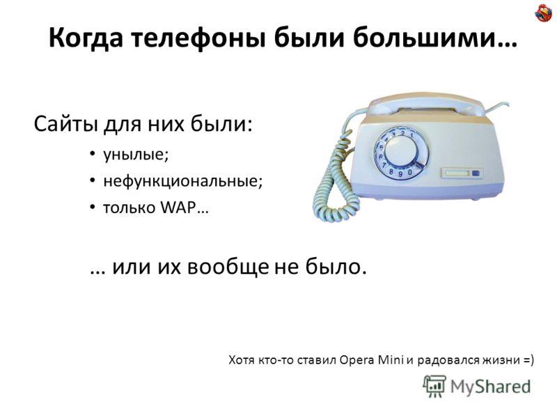 Когда телефоны были большими… Сайты для них были: унылые; нефункциональные; только WAP… … или их вообще не было. Хотя кто-то ставил Opera Mini и радовался жизни =)