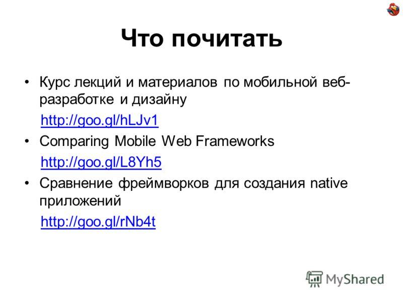 Что почитать Курс лекций и материалов по мобильной веб- разработке и дизайну http://goo.gl/hLJv1 Comparing Mobile Web Frameworks http://goo.gl/L8Yh5 Сравнение фреймворков для создания native приложений http://goo.gl/rNb4t