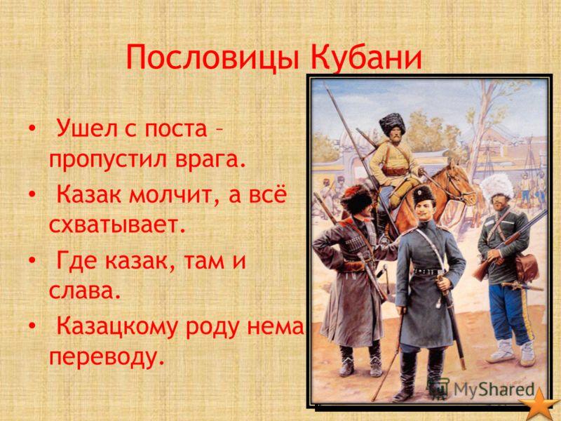 Пословицы Кубани Ушел с поста – пропустил врага. Казак молчит, а всё схватывает. Где казак, там и слава. Казацкому роду нема переводу.