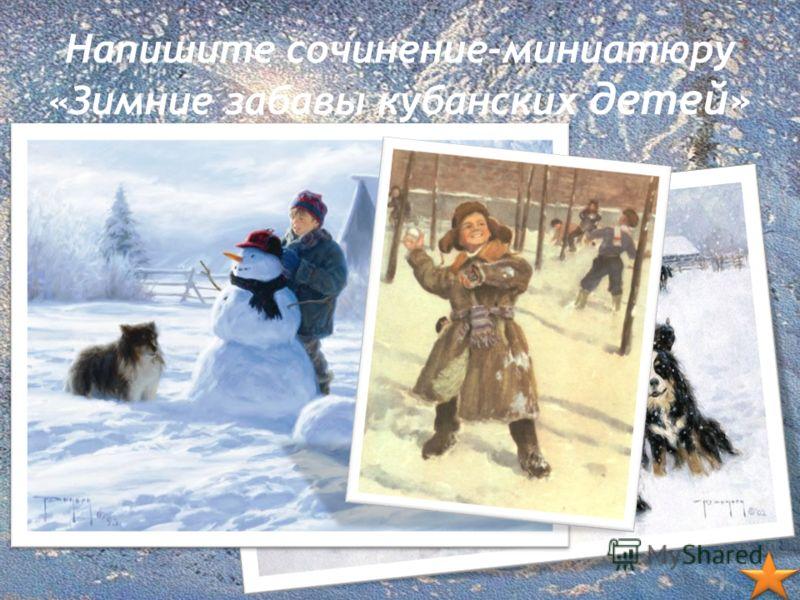 Напишите сочинение-миниатюру «Зимние забавы кубанских детей»